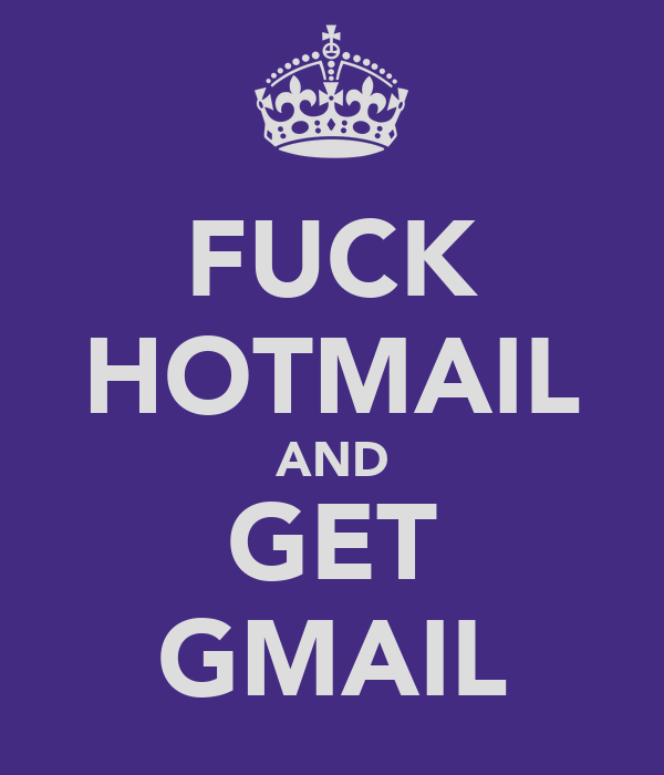 FUCK HOTMAIL AND GET GMAIL