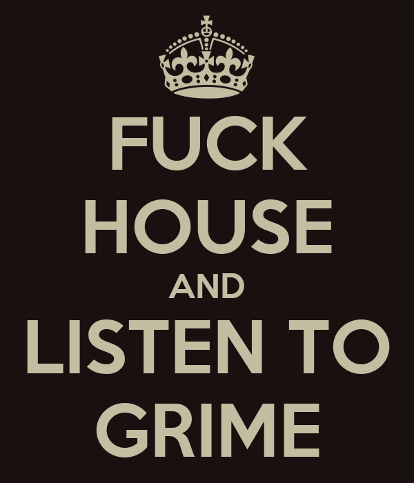 FUCK HOUSE AND LISTEN TO GRIME