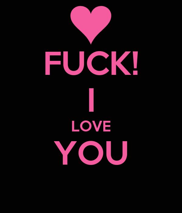 FUCK! I LOVE YOU