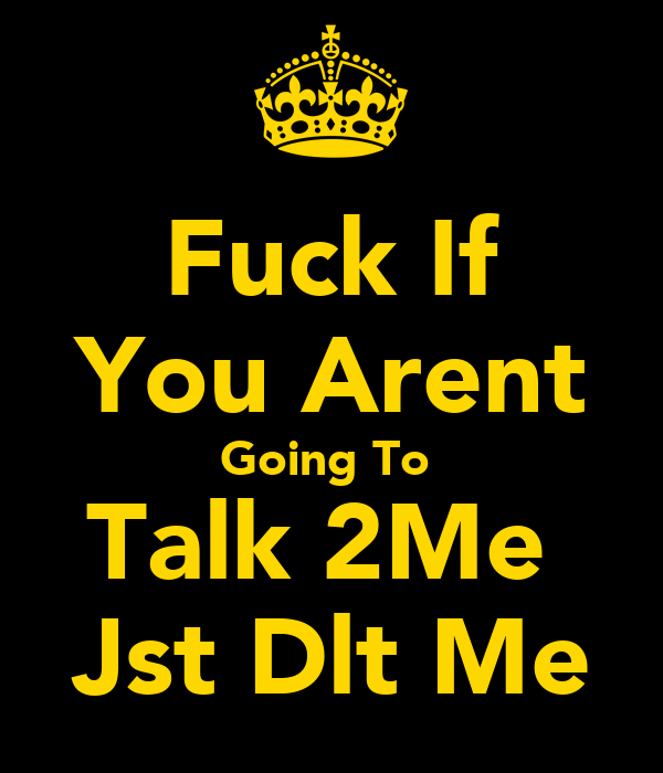 Fuck If You Arent Going To  Talk 2Me  Jst Dlt Me