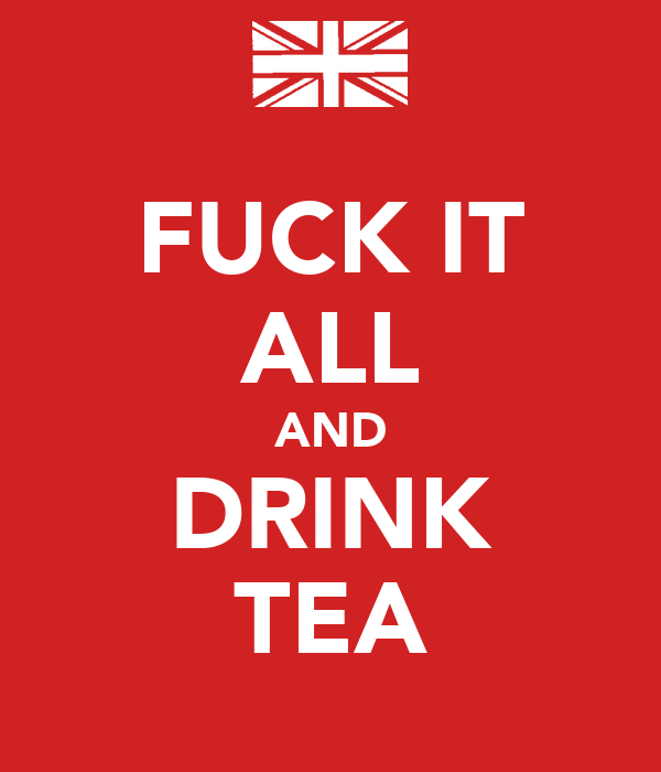 FUCK IT ALL AND DRINK TEA