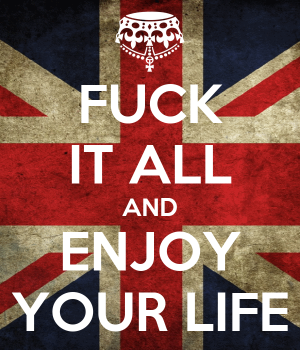 FUCK IT ALL AND ENJOY YOUR LIFE