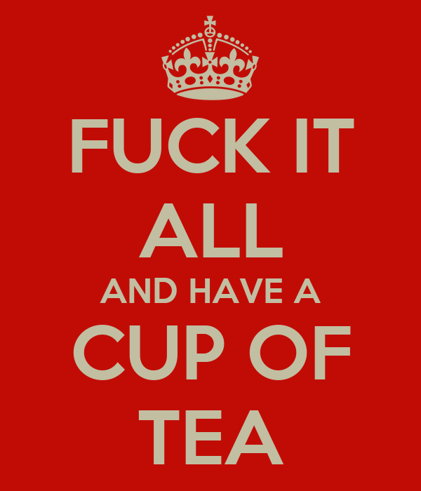 FUCK IT ALL AND HAVE A CUP OF TEA