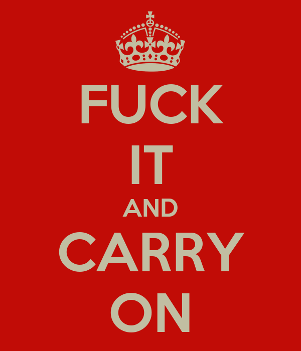 FUCK IT AND CARRY ON