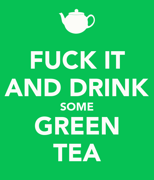 FUCK IT AND DRINK SOME GREEN TEA