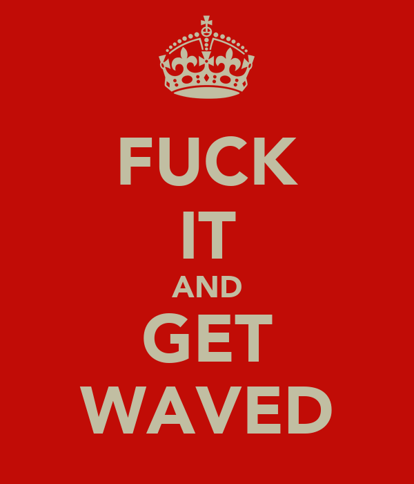 FUCK IT AND GET WAVED