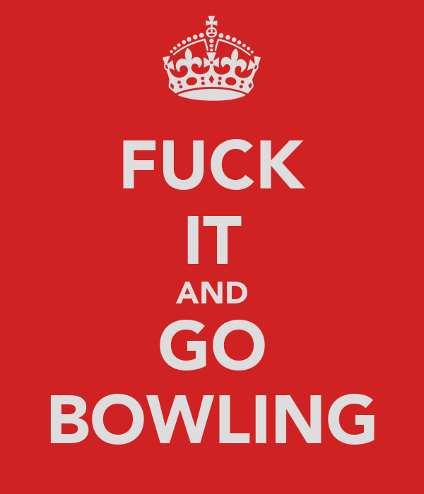 FUCK IT AND GO BOWLING