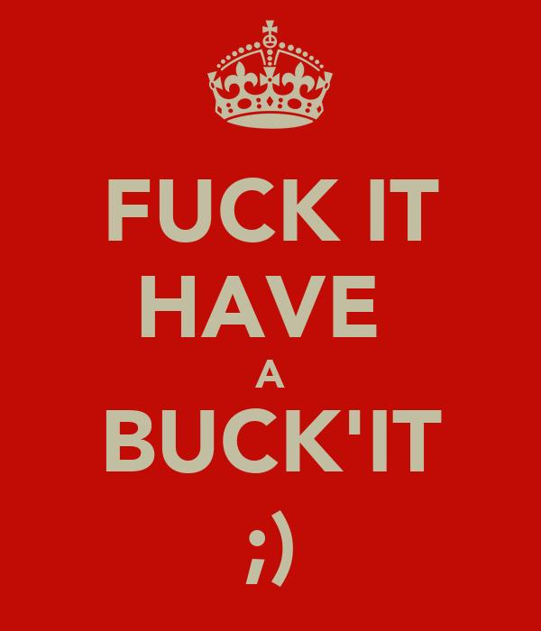 FUCK IT HAVE  A BUCK'IT ;)