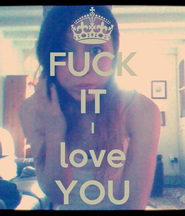FUCK IT I love YOU