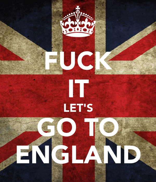 FUCK IT LET'S GO TO ENGLAND
