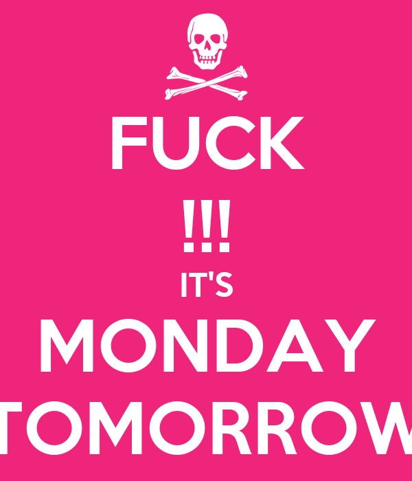 FUCK !!! IT'S MONDAY TOMORROW