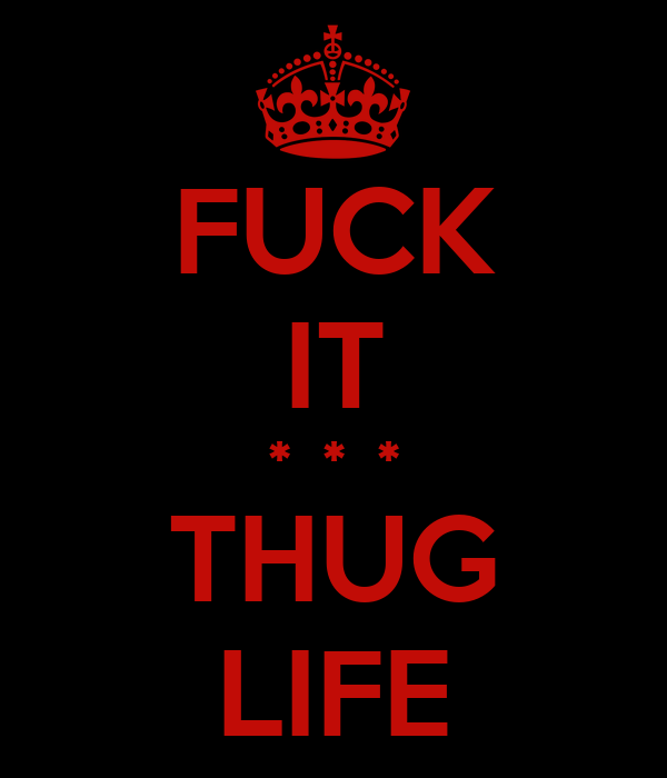 FUCK IT *  *  * THUG LIFE
