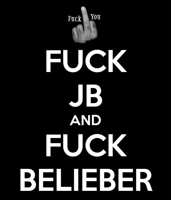 FUCK JB AND FUCK BELIEBER