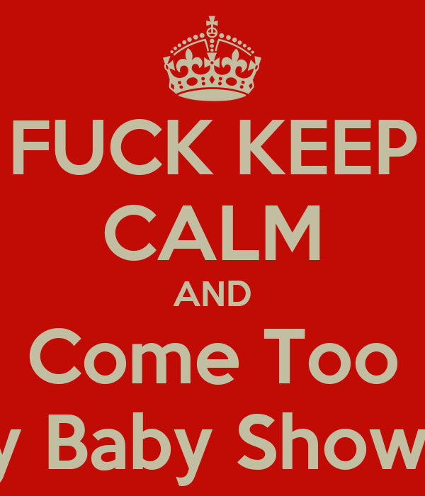 FUCK KEEP CALM AND Come Too My Baby Shower