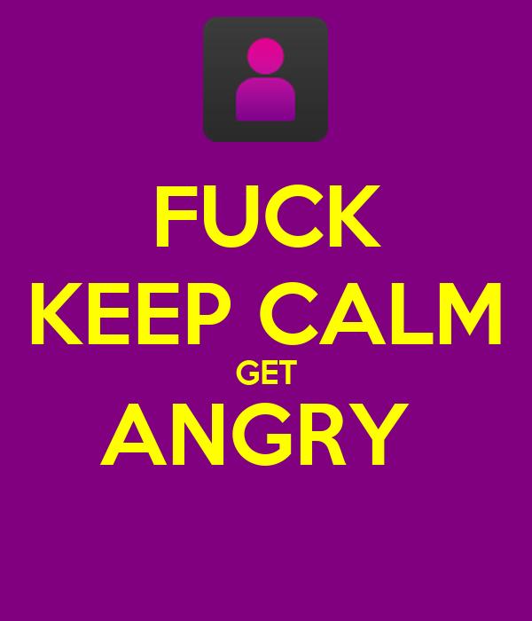 FUCK KEEP CALM GET ANGRY