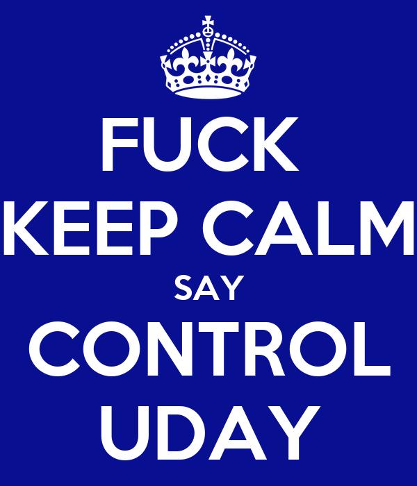 FUCK  KEEP CALM SAY CONTROL UDAY
