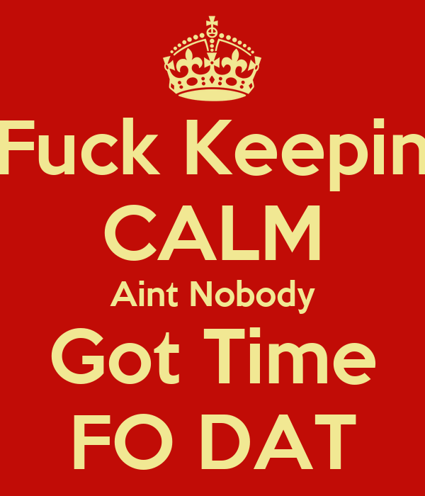 Fuck Keepin CALM Aint Nobody Got Time FO DAT