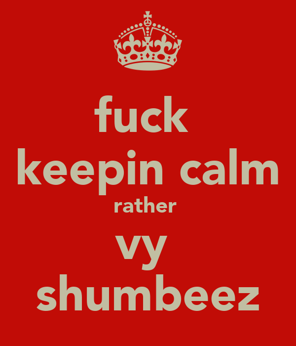 fuck  keepin calm rather  vy  shumbeez
