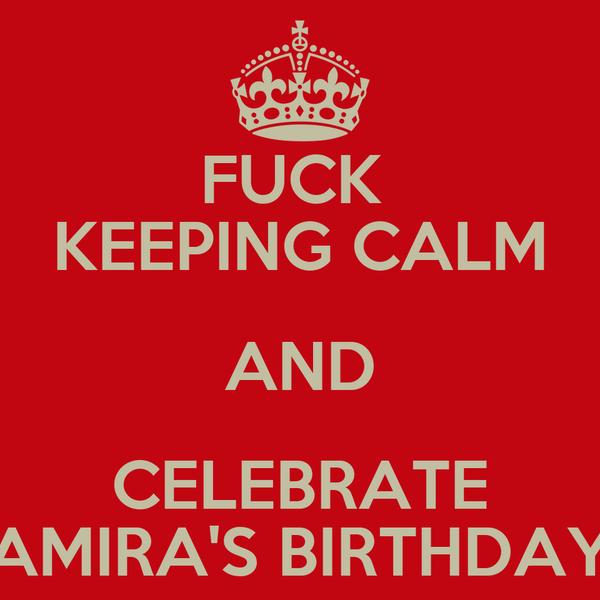 FUCK  KEEPING CALM AND CELEBRATE AMIRA'S BIRTHDAY