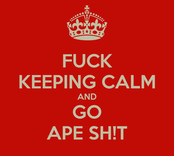 FUCK KEEPING CALM AND GO APE SH!T