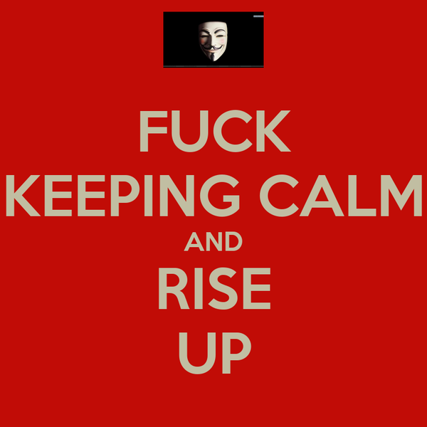 FUCK KEEPING CALM AND RISE UP