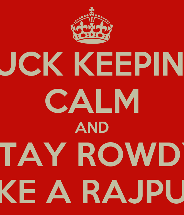FUCK KEEPING CALM AND STAY ROWDY LIKE A RAJPUT