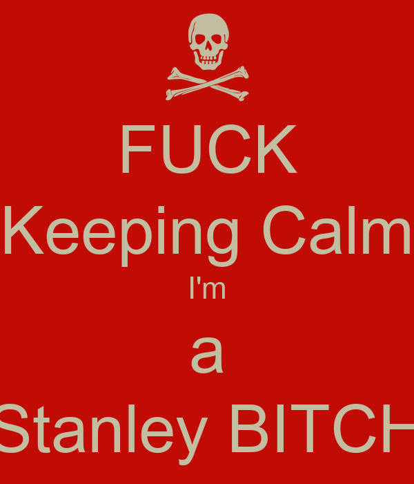 FUCK Keeping Calm I'm a Stanley BITCH