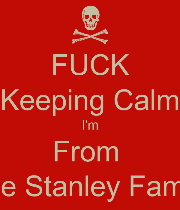 FUCK Keeping Calm I'm From  The Stanley Family