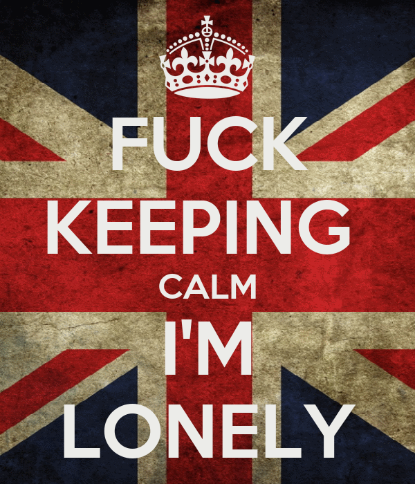FUCK KEEPING  CALM I'M LONELY