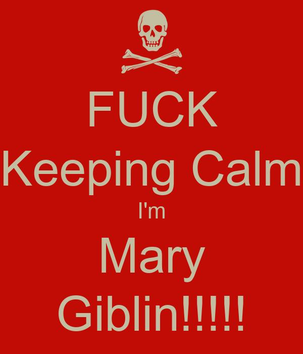 FUCK Keeping Calm I'm Mary Giblin!!!!!