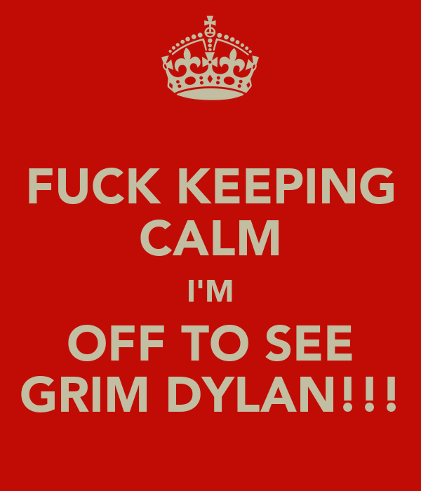 FUCK KEEPING CALM I'M OFF TO SEE GRIM DYLAN!!!