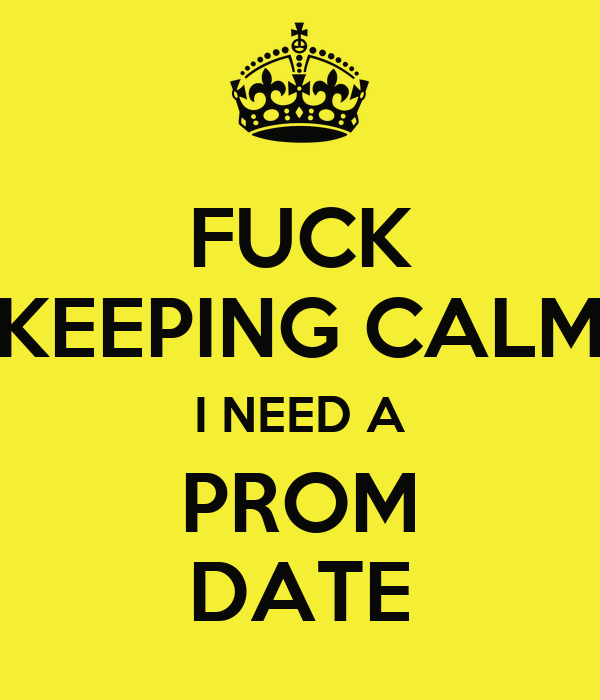 FUCK KEEPING CALM I NEED A PROM DATE