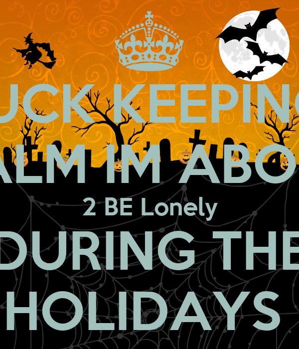 FUCK KEEPING  CALM IM ABOUT 2 BE Lonely DURING THE HOLIDAYS