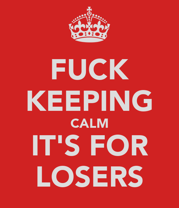 FUCK KEEPING CALM IT'S FOR LOSERS