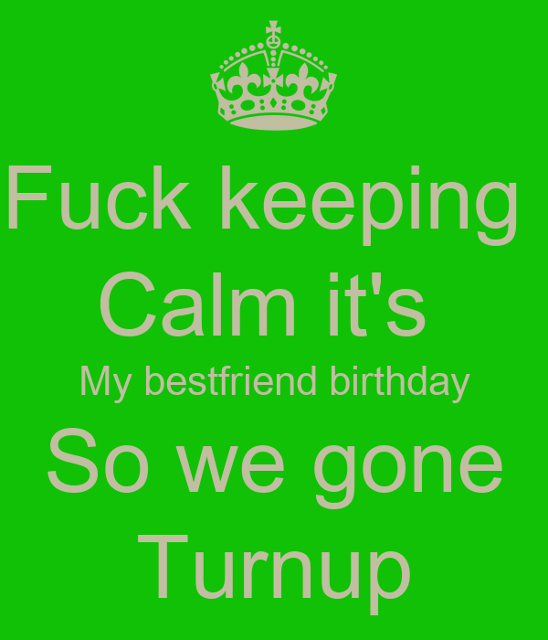 Fuck keeping  Calm it's  My bestfriend birthday So we gone Turnup