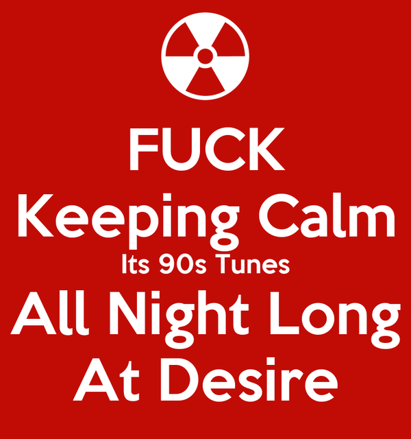 FUCK Keeping Calm Its 90s Tunes All Night Long At Desire