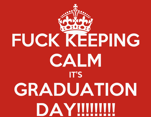 FUCK KEEPING CALM IT'S GRADUATION DAY!!!!!!!!!