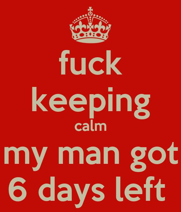 fuck keeping calm my man got 6 days left
