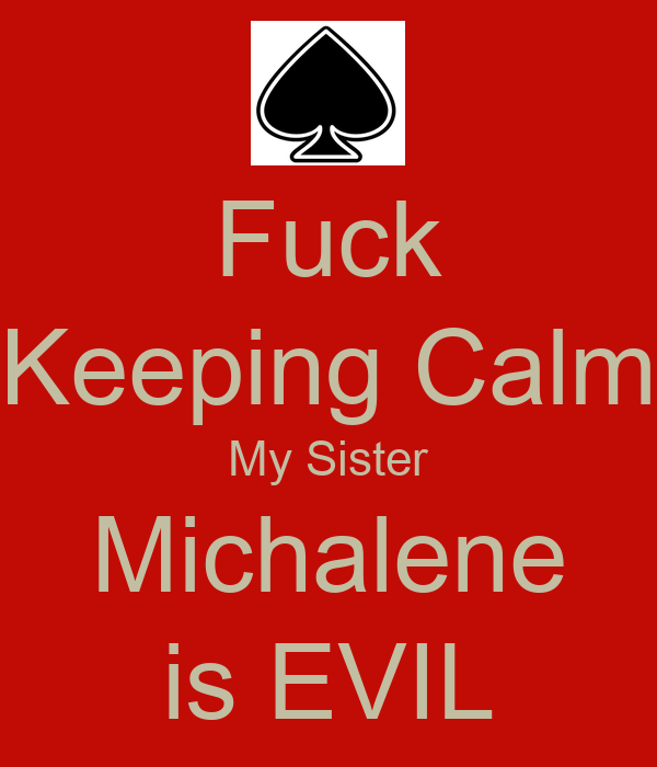 Fuck Keeping Calm My Sister Michalene is EVIL