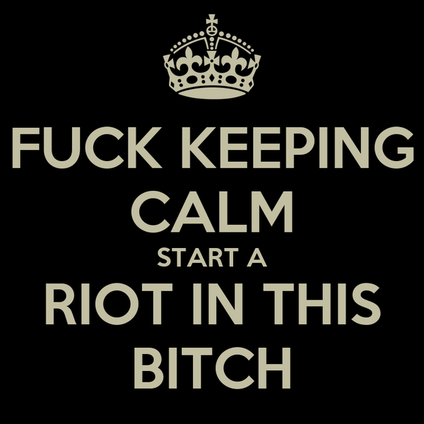 FUCK KEEPING CALM START A RIOT IN THIS BITCH