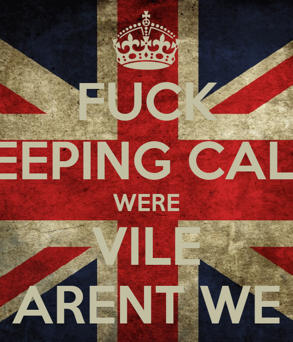 FUCK KEEPING CALM WERE VILE ARENT WE
