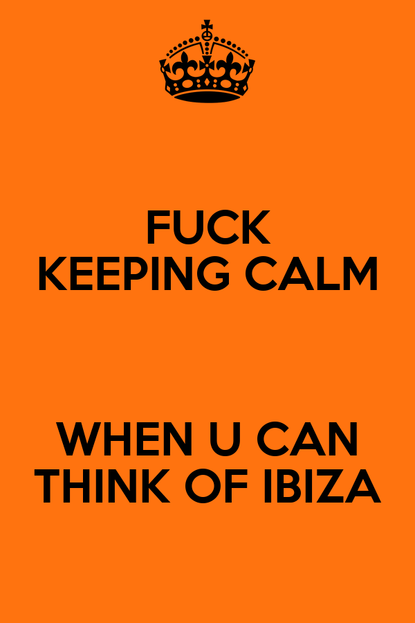 FUCK KEEPING CALM  WHEN U CAN THINK OF IBIZA
