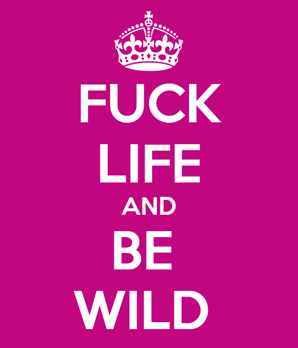 FUCK LIFE AND BE  WILD