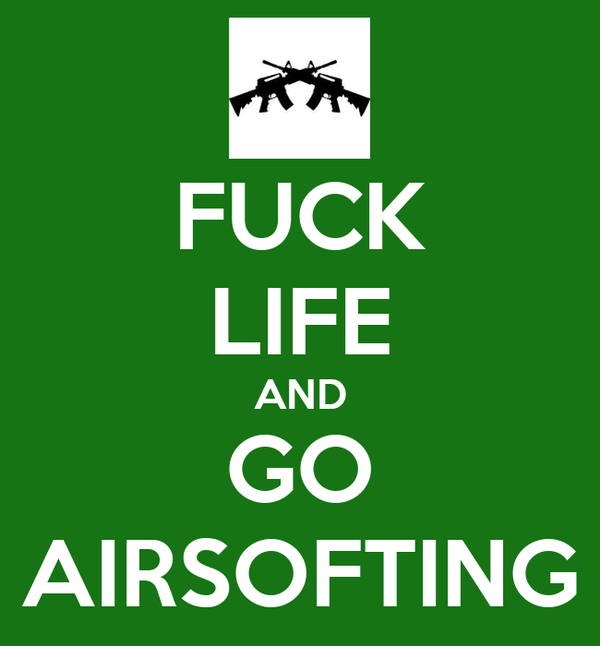 FUCK LIFE AND GO AIRSOFTING
