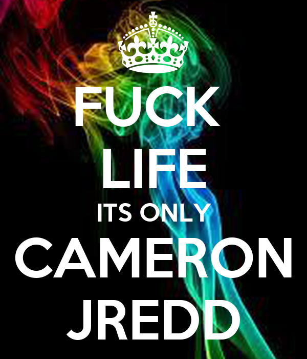 FUCK  LIFE ITS ONLY CAMERON JREDD