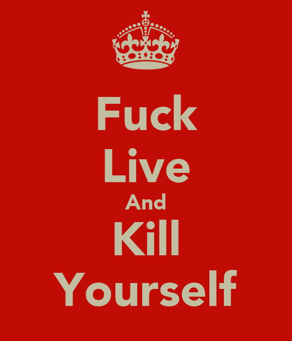 Fuck Live And Kill Yourself