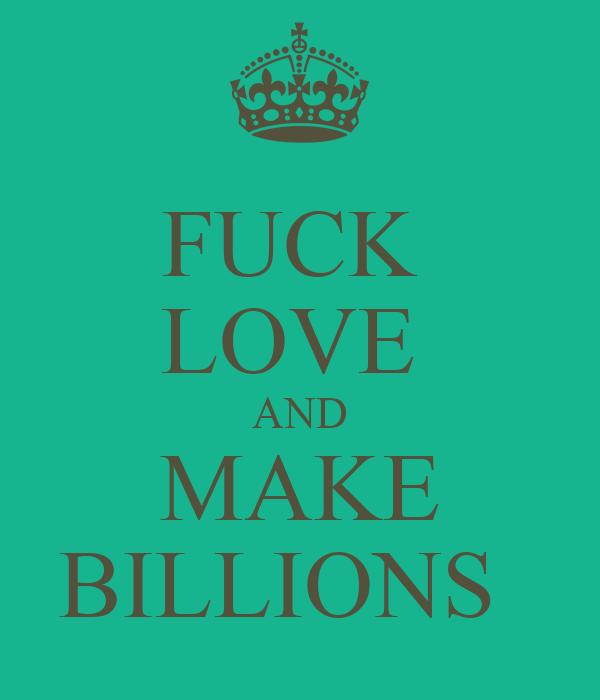 FUCK  LOVE  AND MAKE BILLIONS