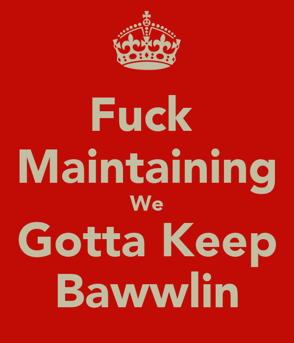 Fuck  Maintaining We Gotta Keep Bawwlin