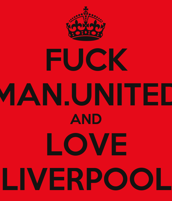 FUCK MAN.UNITED AND LOVE LIVERPOOL
