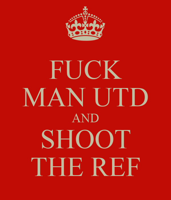 FUCK MAN UTD AND SHOOT THE REF